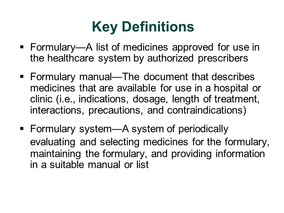 Key Definitions  Formulary—A list of medicines approved for use in the healthcare system by authorized prescribers  Formulary manual—The document th