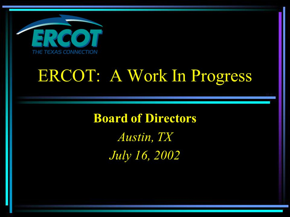 ERCOT: A Work In Progress Board of Directors Austin, TX July 16, 2002