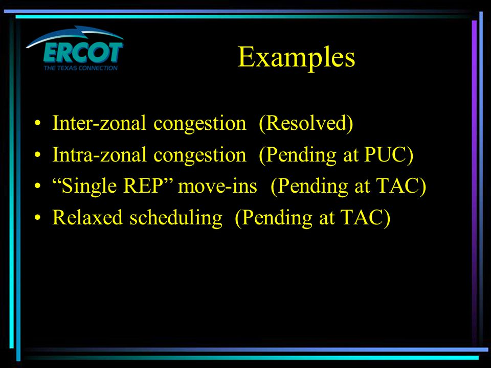 Examples Inter-zonal congestion (Resolved) Intra-zonal congestion (Pending at PUC) Single REP move-ins (Pending at TAC) Relaxed scheduling (Pending at TAC)