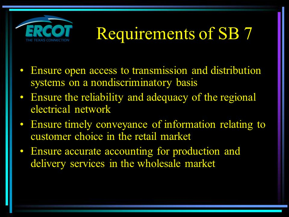 Requirements of SB 7 Ensure open access to transmission and distribution systems on a nondiscriminatory basis Ensure the reliability and adequacy of the regional electrical network Ensure timely conveyance of information relating to customer choice in the retail market Ensure accurate accounting for production and delivery services in the wholesale market