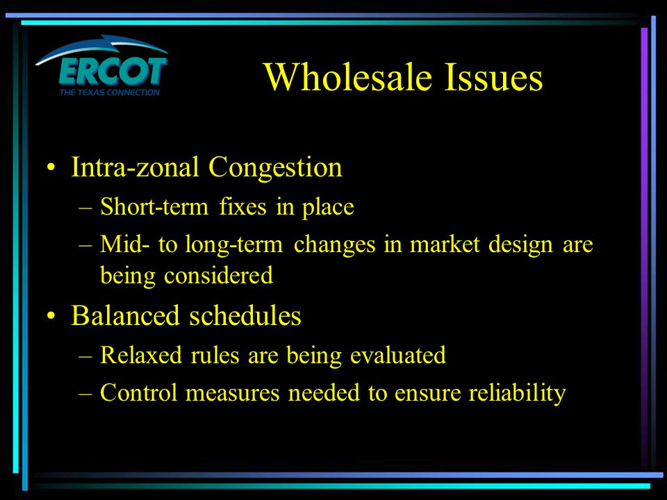 Wholesale Issues Intra-zonal Congestion –Short-term fixes in place –Mid- to long-term changes in market design are being considered Balanced schedules –Relaxed rules are being evaluated –Control measures needed to ensure reliability
