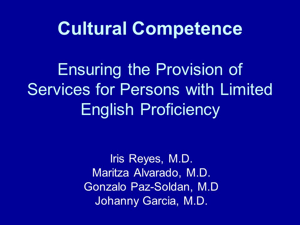 Cultural Competence Ensuring the Provision of Services for Persons with Limited English Proficiency Iris Reyes, M.D.