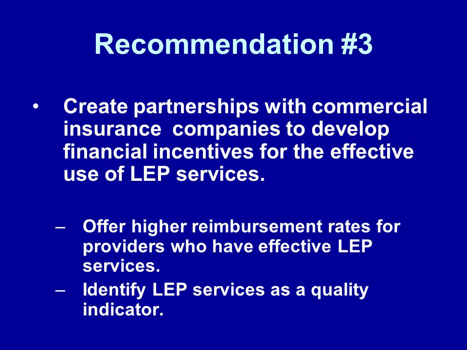 Recommendation #3 Create partnerships with commercial insurance companies to develop financial incentives for the effective use of LEP services. –Offe