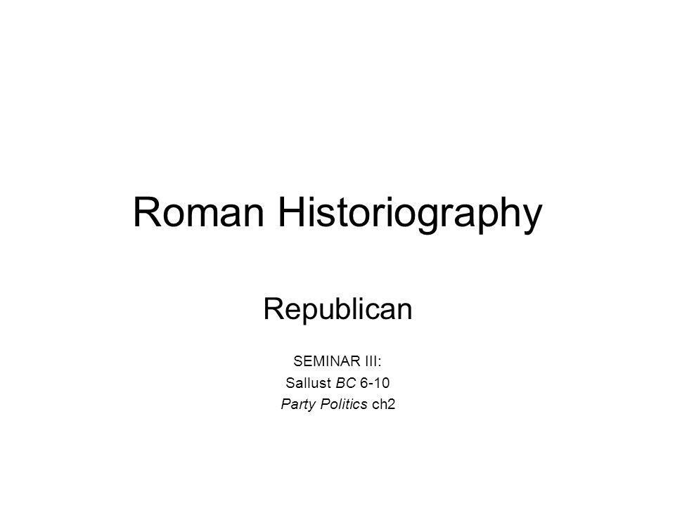 Roman Historiography Republican SEMINAR III: Sallust BC 6-10 Party Politics ch2