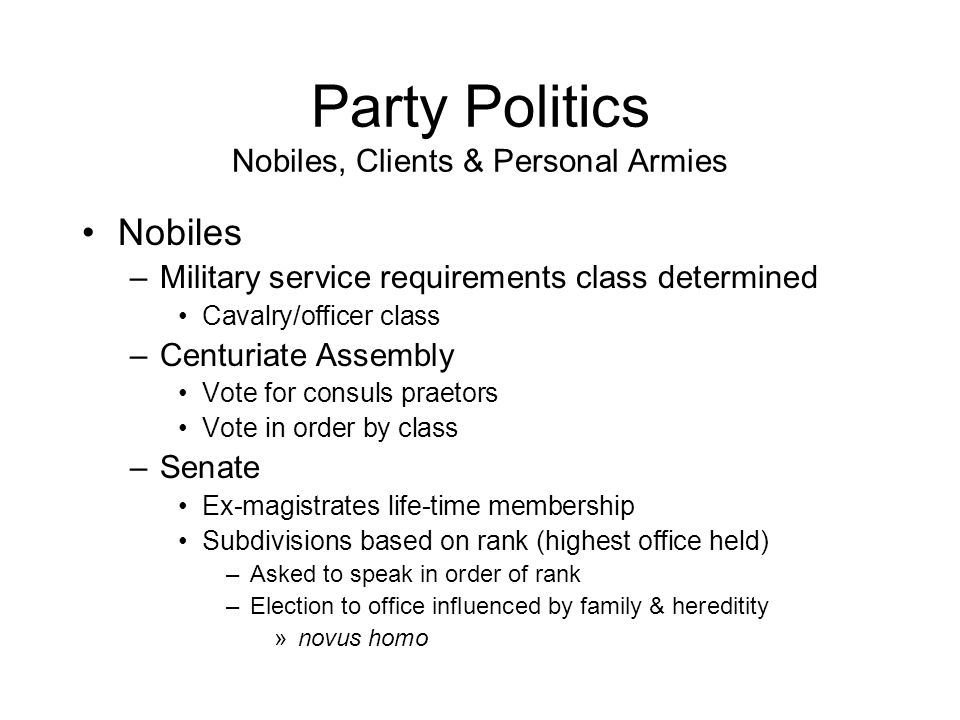 Party Politics Nobiles, Clients & Personal Armies Nobiles –Military service requirements class determined Cavalry/officer class –Centuriate Assembly Vote for consuls praetors Vote in order by class –Senate Ex-magistrates life-time membership Subdivisions based on rank (highest office held) –Asked to speak in order of rank –Election to office influenced by family & hereditity »novus homo