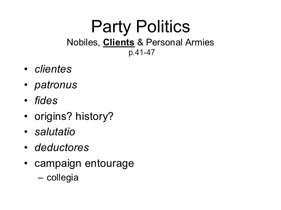Party Politics Nobiles, Clients & Personal Armies p.41-47 clientes patronus fides origins.