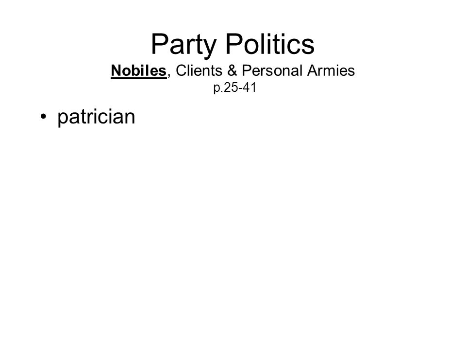 Party Politics Nobiles, Clients & Personal Armies p.25-41 patrician