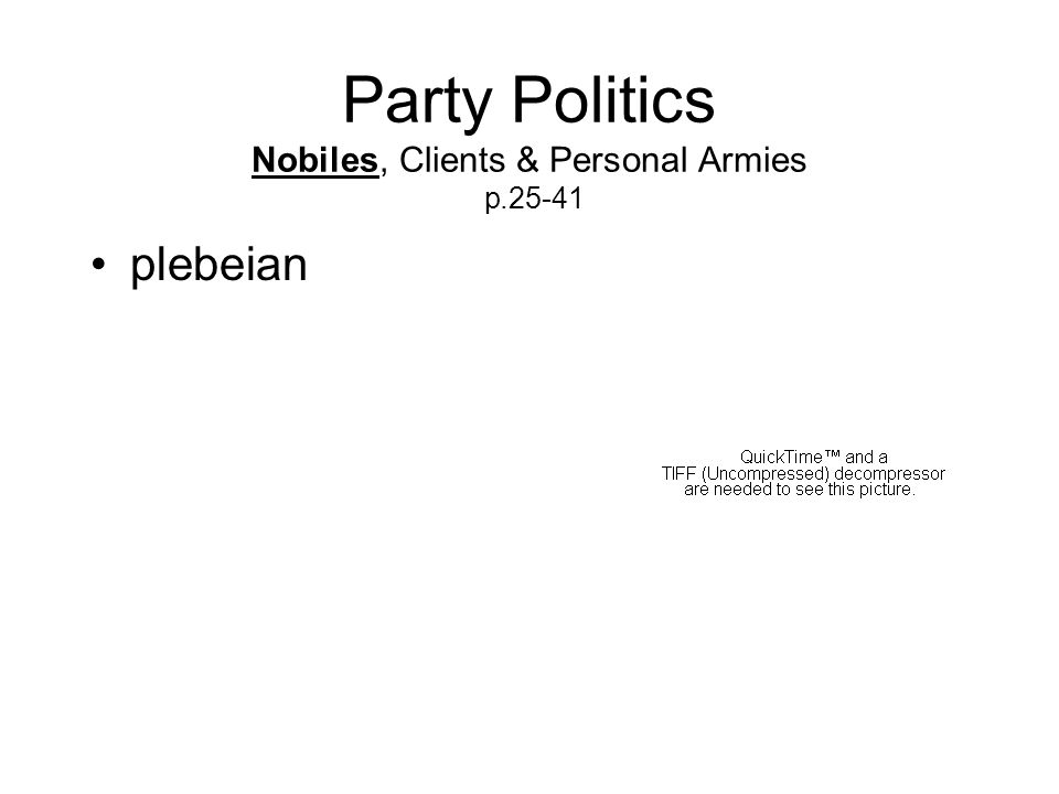 Party Politics Nobiles, Clients & Personal Armies p.25-41 plebeian