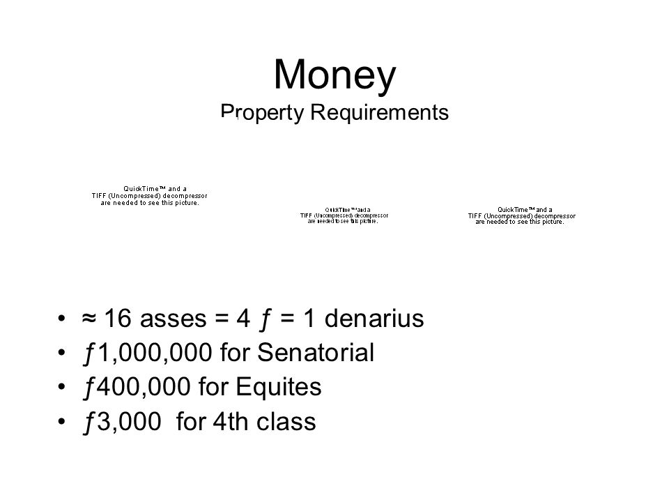 Money Property Requirements ≈ 16 asses = 4 ƒ = 1 denarius ƒ1,000,000 for Senatorial ƒ400,000 for Equites ƒ3,000 for 4th class