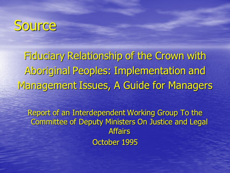 Source Fiduciary Relationship of the Crown with Aboriginal Peoples: Implementation and Management Issues, A Guide for Managers Report of an Interdependent Working Group To the Committee of Deputy Ministers On Justice and Legal Affairs October 1995