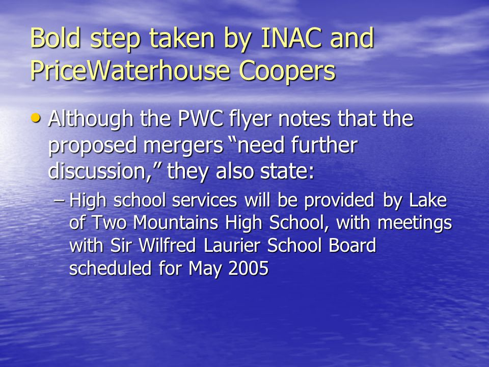 Bold step taken by INAC and PriceWaterhouse Coopers Although the PWC flyer notes that the proposed mergers need further discussion, they also state: Although the PWC flyer notes that the proposed mergers need further discussion, they also state: –High school services will be provided by Lake of Two Mountains High School, with meetings with Sir Wilfred Laurier School Board scheduled for May 2005