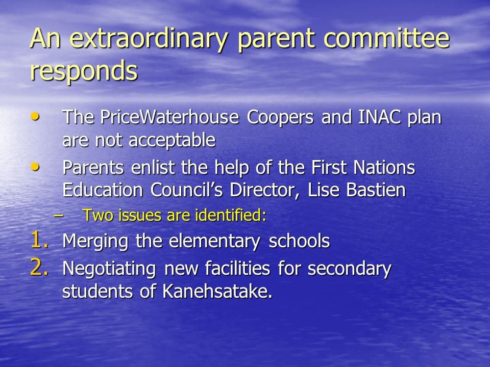 An extraordinary parent committee responds The PriceWaterhouse Coopers and INAC plan are not acceptable The PriceWaterhouse Coopers and INAC plan are not acceptable Parents enlist the help of the First Nations Education Council's Director, Lise Bastien Parents enlist the help of the First Nations Education Council's Director, Lise Bastien –Two issues are identified: 1.