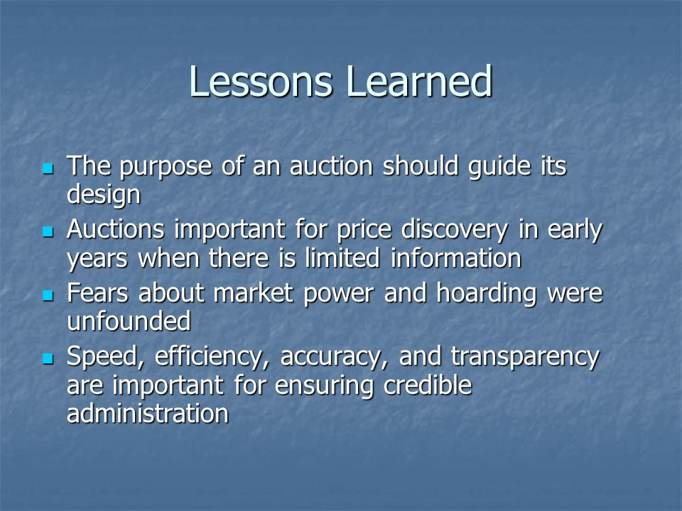 Lessons Learned The purpose of an auction should guide its design The purpose of an auction should guide its design Auctions important for price discovery in early years when there is limited information Auctions important for price discovery in early years when there is limited information Fears about market power and hoarding were unfounded Fears about market power and hoarding were unfounded Speed, efficiency, accuracy, and transparency are important for ensuring credible administration Speed, efficiency, accuracy, and transparency are important for ensuring credible administration