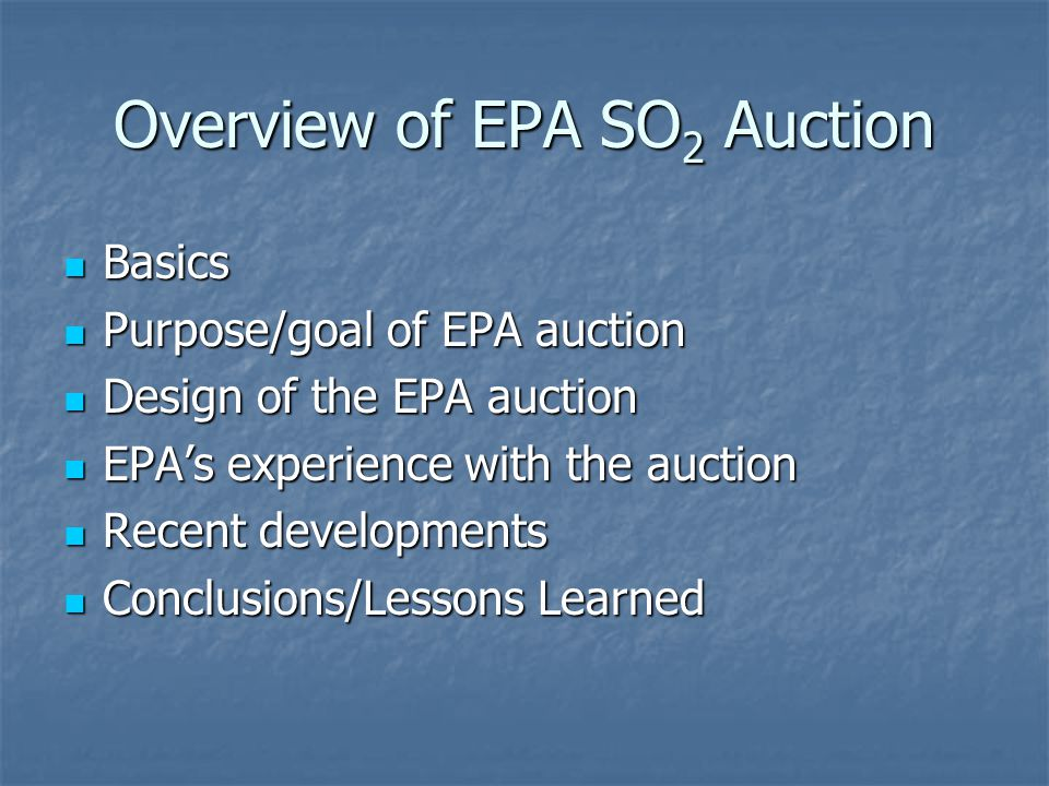 Overview of EPA SO 2 Auction Basics Basics Purpose/goal of EPA auction Purpose/goal of EPA auction Design of the EPA auction Design of the EPA auction EPA's experience with the auction EPA's experience with the auction Recent developments Recent developments Conclusions/Lessons Learned Conclusions/Lessons Learned