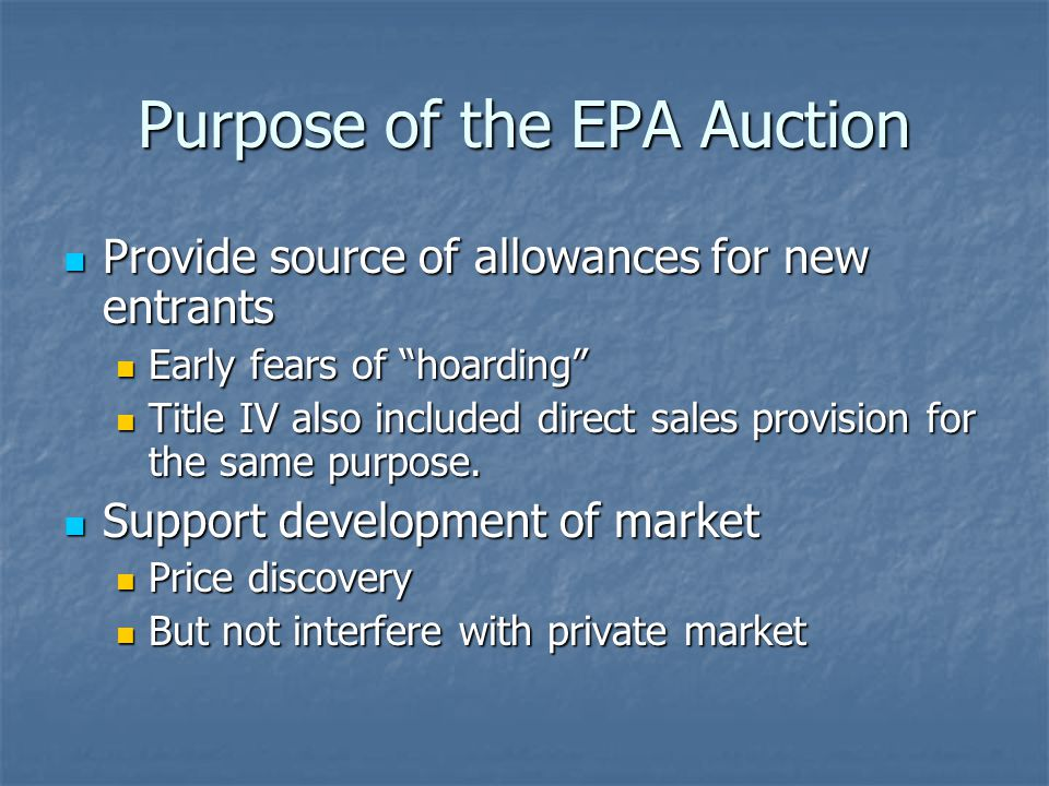 Purpose of the EPA Auction Provide source of allowances for new entrants Provide source of allowances for new entrants Early fears of hoarding Early fears of hoarding Title IV also included direct sales provision for the same purpose.