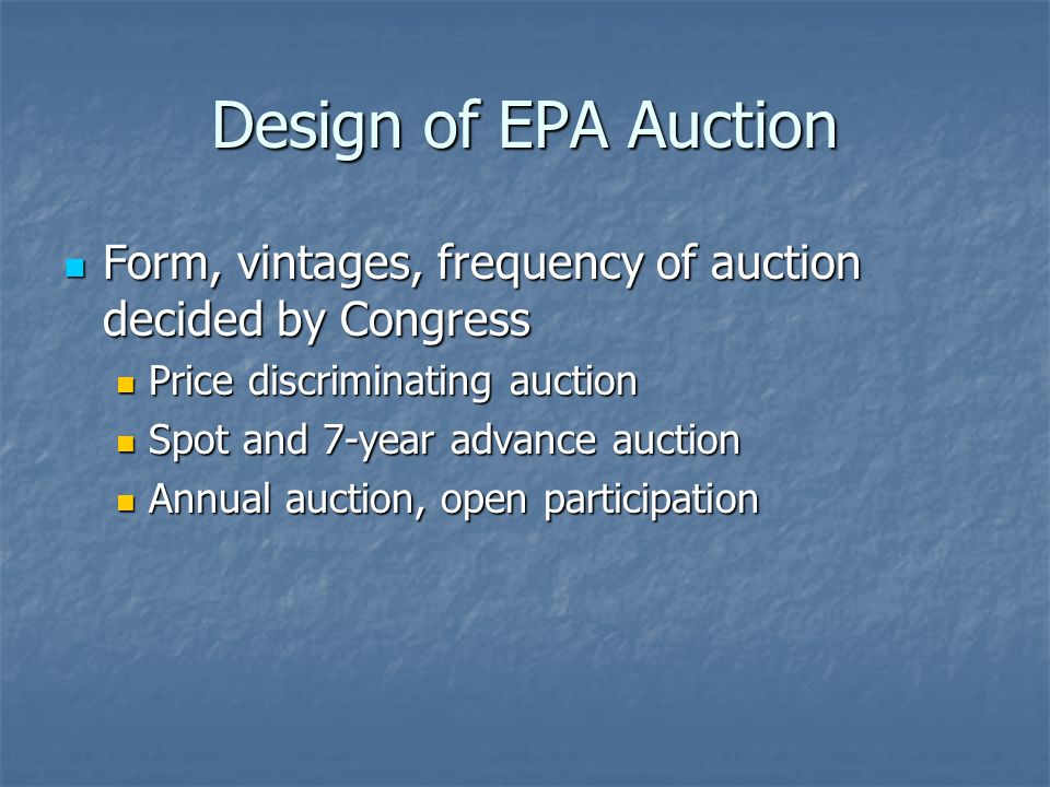 Design of EPA Auction Form, vintages, frequency of auction decided by Congress Form, vintages, frequency of auction decided by Congress Price discriminating auction Price discriminating auction Spot and 7-year advance auction Spot and 7-year advance auction Annual auction, open participation Annual auction, open participation