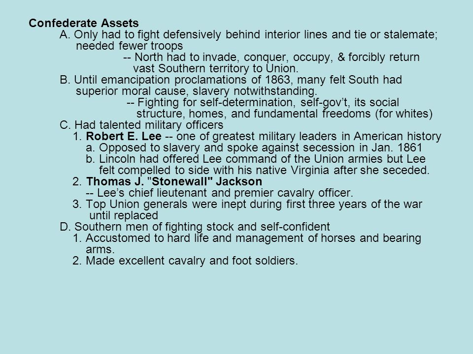Confederate Assets A. Only had to fight defensively behind interior lines and tie or stalemate; needed fewer troops -- North had to invade, conquer, o