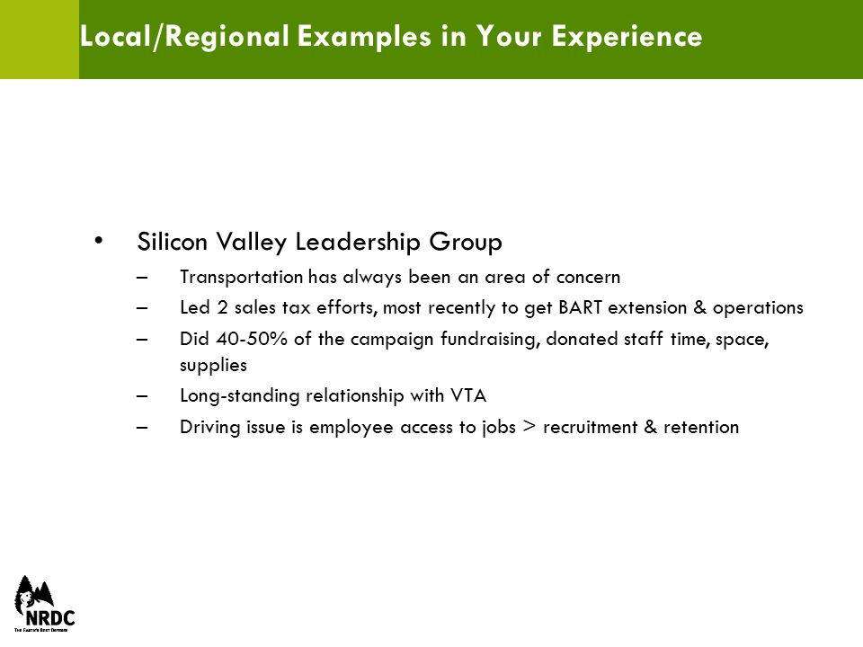 Local/Regional Examples in Your Experience Silicon Valley Leadership Group –Transportation has always been an area of concern –Led 2 sales tax efforts, most recently to get BART extension & operations –Did 40-50% of the campaign fundraising, donated staff time, space, supplies –Long-standing relationship with VTA –Driving issue is employee access to jobs > recruitment & retention