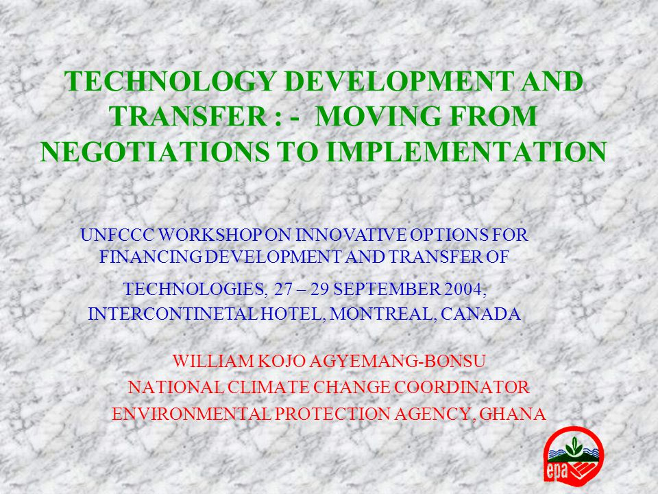 TECHNOLOGY DEVELOPMENT AND TRANSFER : - MOVING FROM NEGOTIATIONS TO IMPLEMENTATION WILLIAM KOJO AGYEMANG-BONSU NATIONAL CLIMATE CHANGE COORDINATOR ENVIRONMENTAL PROTECTION AGENCY, GHANA UNFCCC WORKSHOP ON INNOVATIVE OPTIONS FOR FINANCING DEVELOPMENT AND TRANSFER OF TECHNOLOGIES, 27 – 29 SEPTEMBER 2004, INTERCONTINETAL HOTEL, MONTREAL, CANADA