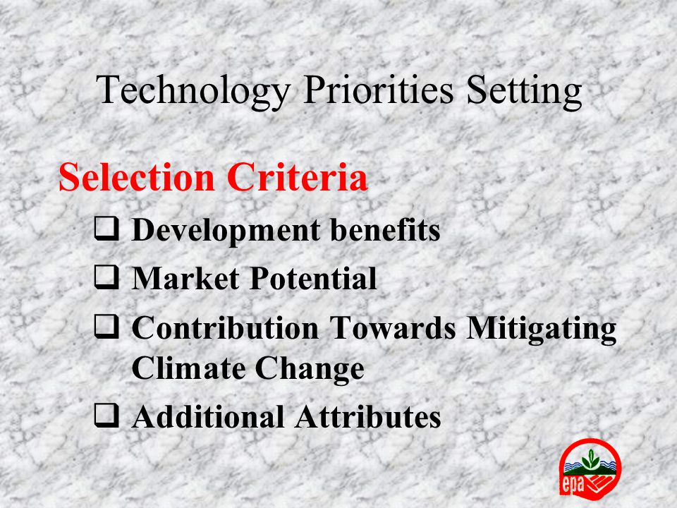 Technology Priorities Setting Selection Criteria  Development benefits  Market Potential  Contribution Towards Mitigating Climate Change  Addition