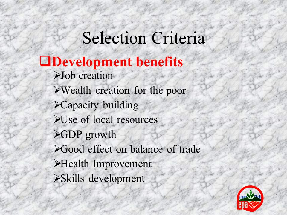 Selection Criteria  Development benefits  Job creation  Wealth creation for the poor  Capacity building  Use of local resources  GDP growth  Go