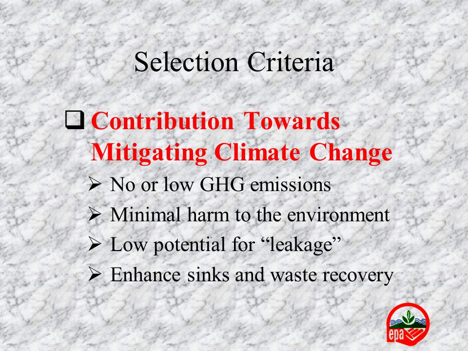  Contribution Towards Mitigating Climate Change  No or low GHG emissions  Minimal harm to the environment  Low potential for leakage  Enhance sinks and waste recovery Selection Criteria
