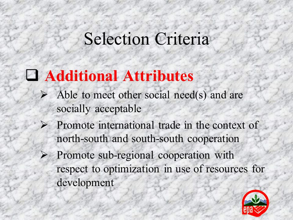  Additional Attributes  Able to meet other social need(s) and are socially acceptable  Promote international trade in the context of north-south and south-south cooperation  Promote sub-regional cooperation with respect to optimization in use of resources for development Selection Criteria