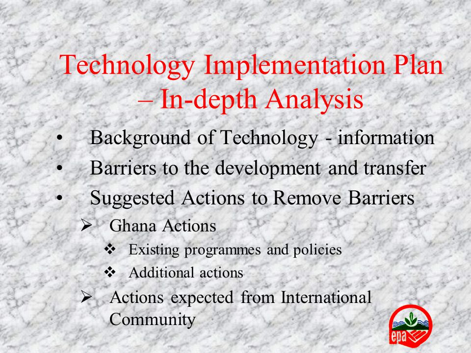Technology Implementation Plan – In-depth Analysis Background of Technology - information Barriers to the development and transfer Suggested Actions to Remove Barriers  Ghana Actions  Existing programmes and policies  Additional actions  Actions expected from International Community