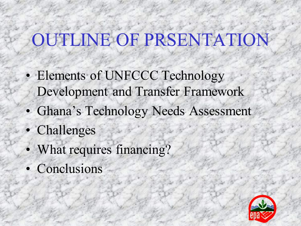 OUTLINE OF PRSENTATION Elements of UNFCCC Technology Development and Transfer Framework Ghana's Technology Needs Assessment Challenges What requires financing.
