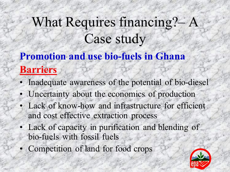 What Requires financing?– A Case study Promotion and use bio-fuels in Ghana Barriers Inadequate awareness of the potential of bio-diesel Uncertainty a