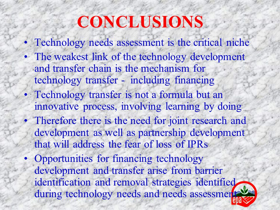 CONCLUSIONS Technology needs assessment is the critical niche The weakest link of the technology development and transfer chain is the mechanism for technology transfer - including financing Technology transfer is not a formula but an innovative process, involving learning by doing Therefore there is the need for joint research and development as well as partnership development that will address the fear of loss of IPRs Opportunities for financing technology development and transfer arise from barrier identification and removal strategies identified during technology needs and needs assessment