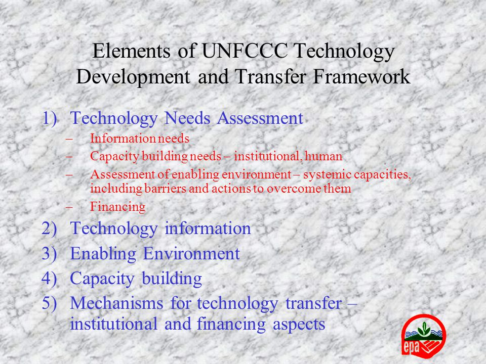 Elements of UNFCCC Technology Development and Transfer Framework 1)Technology Needs Assessment –Information needs –Capacity building needs – institutional, human –Assessment of enabling environment – systemic capacities, including barriers and actions to overcome them –Financing 2)Technology information 3)Enabling Environment 4)Capacity building 5)Mechanisms for technology transfer – institutional and financing aspects