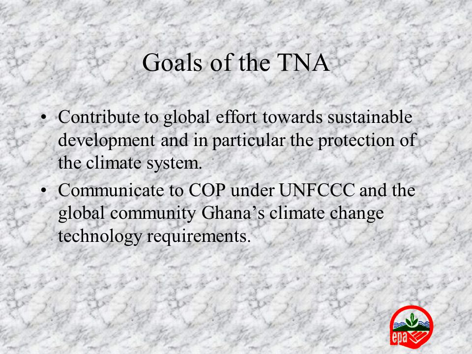 Goals of the TNA Contribute to global effort towards sustainable development and in particular the protection of the climate system. Communicate to CO