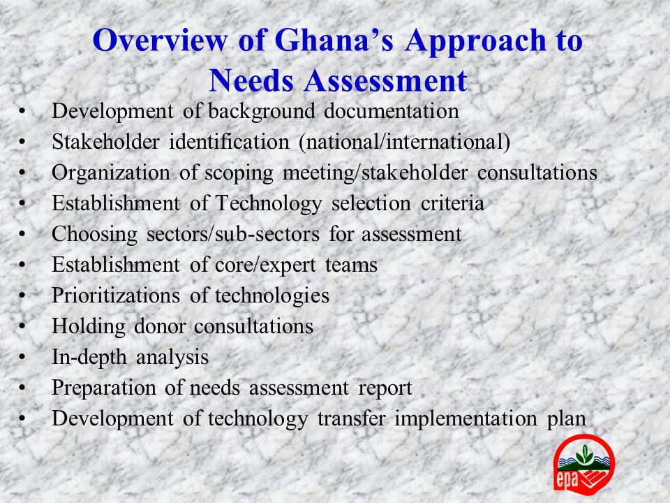 Overview of Ghana's Approach to Needs Assessment Development of background documentation Stakeholder identification (national/international) Organization of scoping meeting/stakeholder consultations Establishment of Technology selection criteria Choosing sectors/sub-sectors for assessment Establishment of core/expert teams Prioritizations of technologies Holding donor consultations In-depth analysis Preparation of needs assessment report Development of technology transfer implementation plan