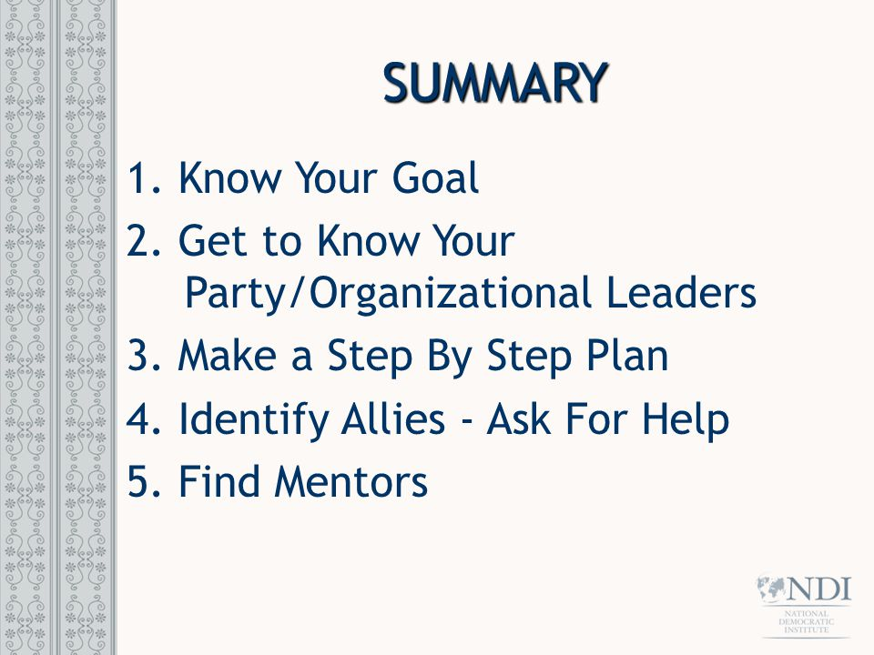 SUMMARY 1. Know Your Goal 2. Get to Know Your Party/Organizational Leaders 3.
