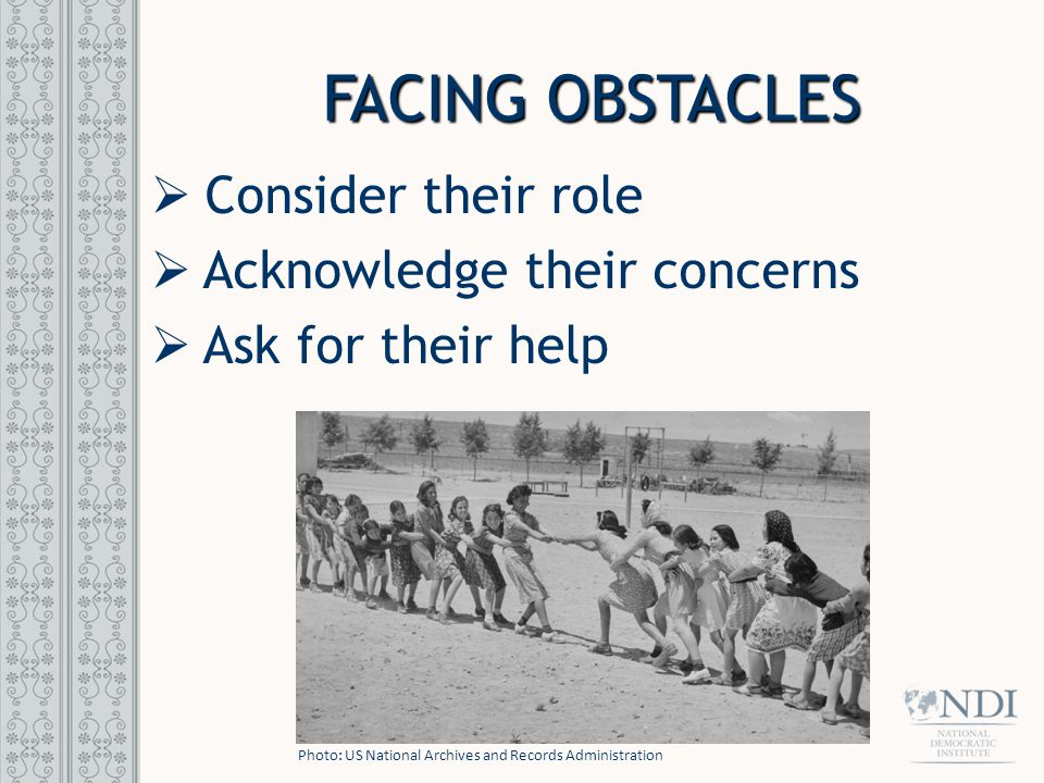 FACING OBSTACLES  Consider their role  Acknowledge their concerns  Ask for their help Photo: US National Archives and Records Administration