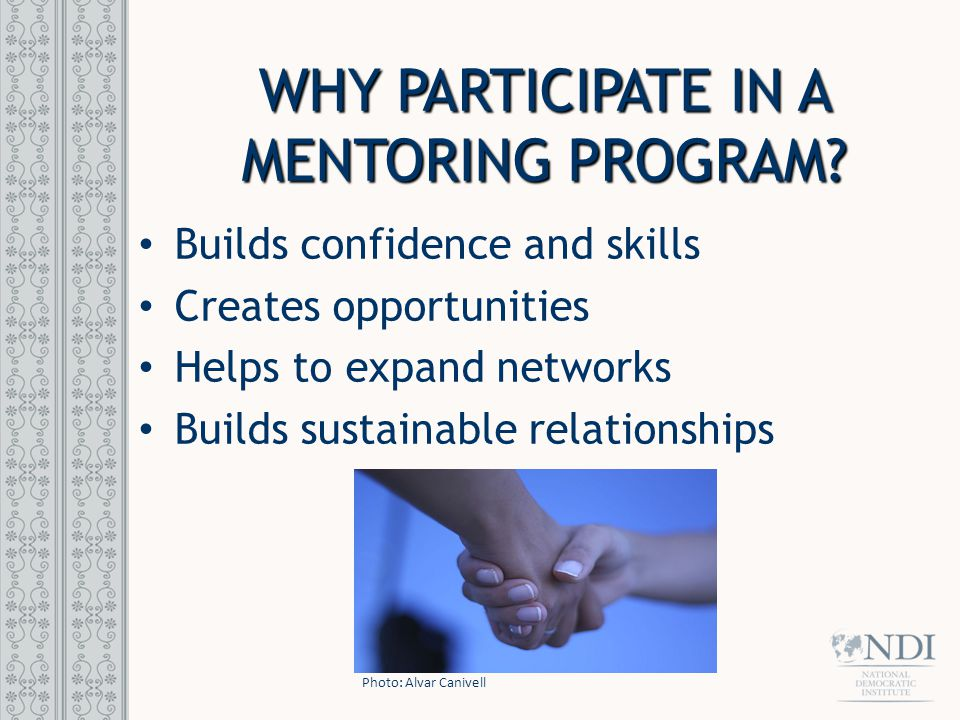 WHY PARTICIPATE IN A MENTORING PROGRAM? Builds confidence and skills Creates opportunities Helps to expand networks Builds sustainable relationships P