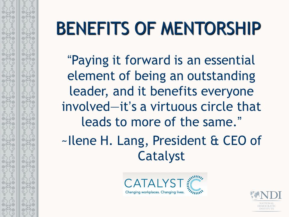 BENEFITS OF MENTORSHIP Paying it forward is an essential element of being an outstanding leader, and it benefits everyone involved—it's a virtuous circle that leads to more of the same. ~Ilene H.