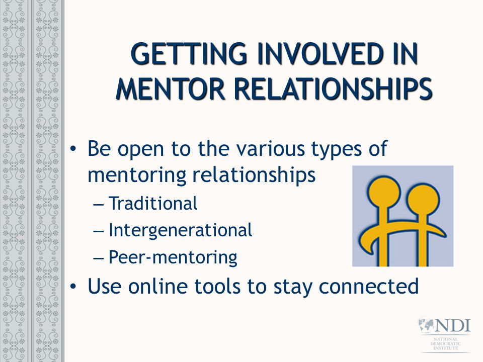 GETTING INVOLVED IN MENTOR RELATIONSHIPS Be open to the various types of mentoring relationships – Traditional – Intergenerational – Peer-mentoring Use online tools to stay connected