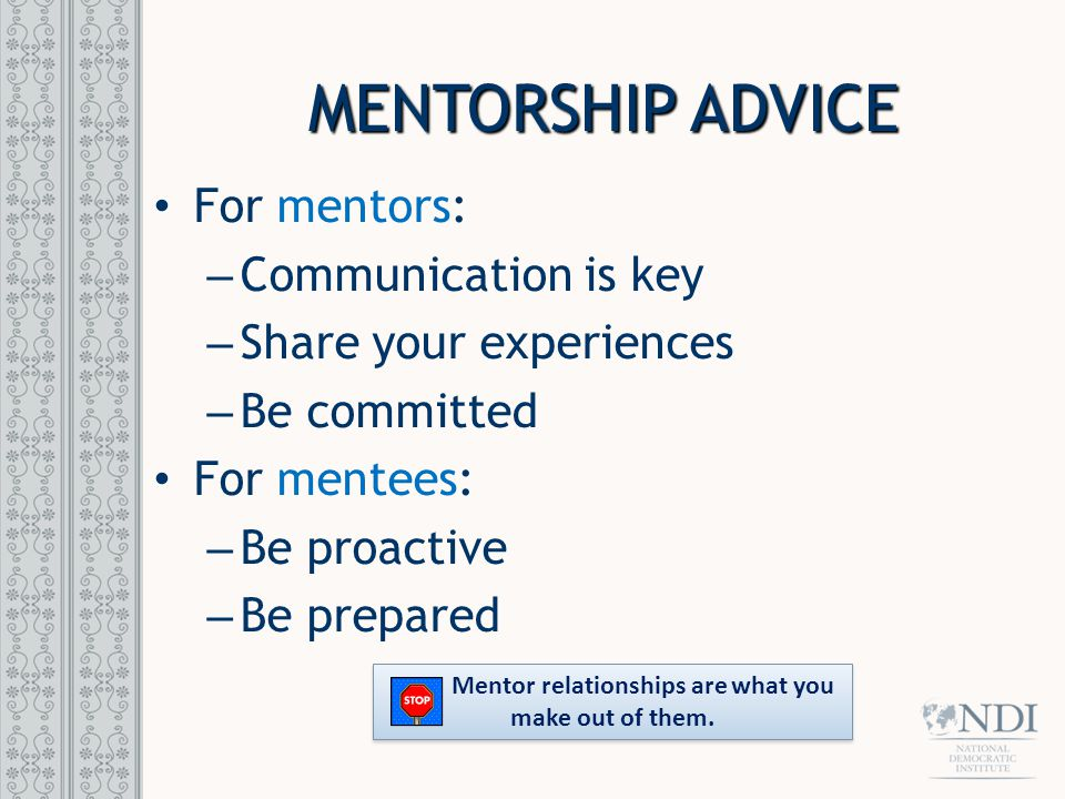 MENTORSHIP ADVICE For mentors: – Communication is key – Share your experiences – Be committed For mentees: – Be proactive – Be prepared Mentor relatio