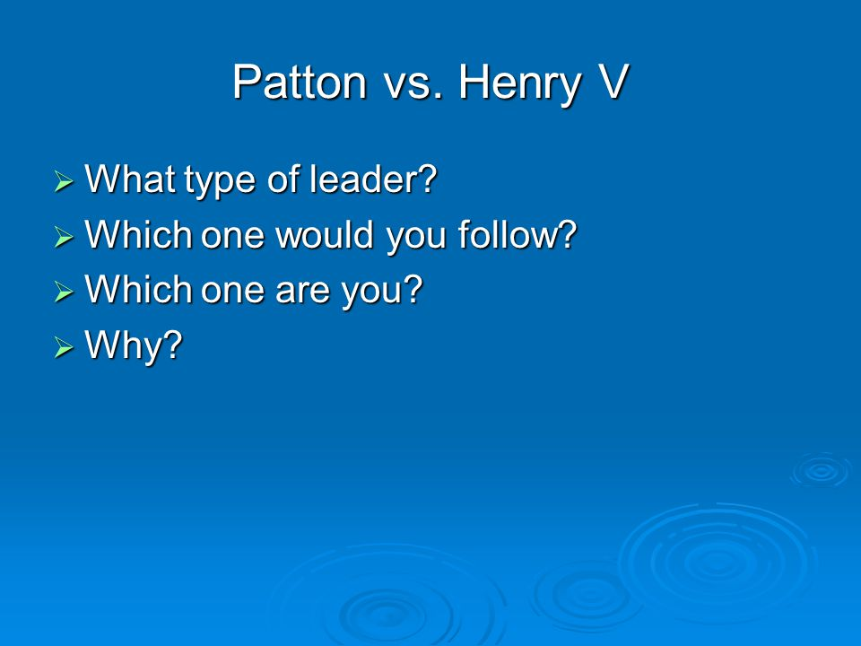 Patton vs. Henry V  What type of leader  Which one would you follow  Which one are you  Why