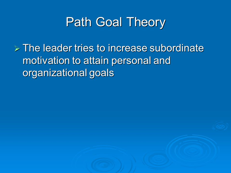 Path Goal Theory  The leader tries to increase subordinate motivation to attain personal and organizational goals