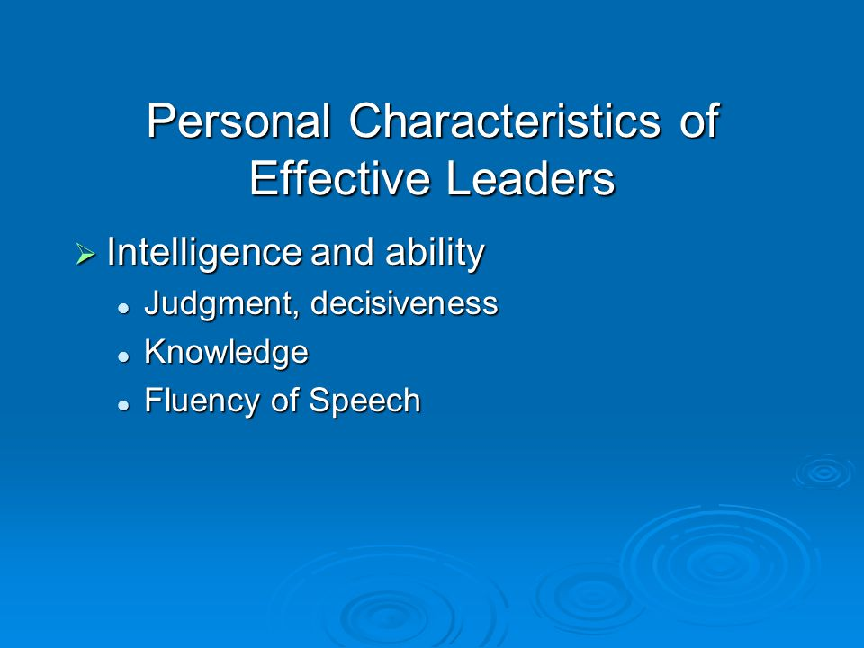 Personal Characteristics of Effective Leaders  Intelligence and ability Judgment, decisiveness Judgment, decisiveness Knowledge Knowledge Fluency of Speech Fluency of Speech