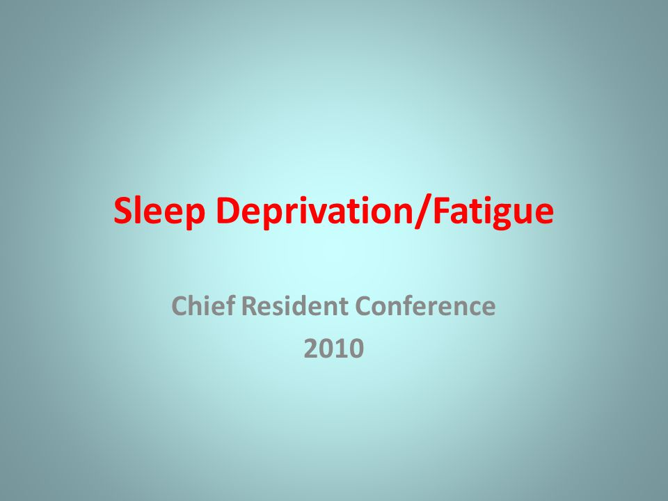 Sleep Deprivation/Fatigue Chief Resident Conference 2010