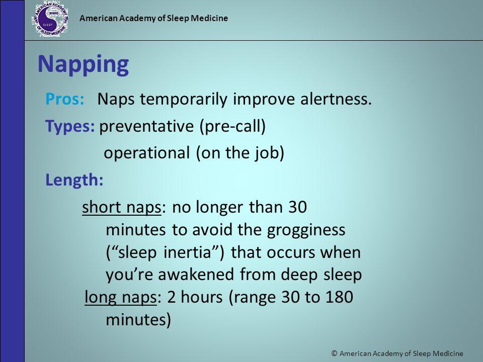 © American Academy of Sleep Medicine American Academy of Sleep Medicine Napping Pros: Naps temporarily improve alertness.