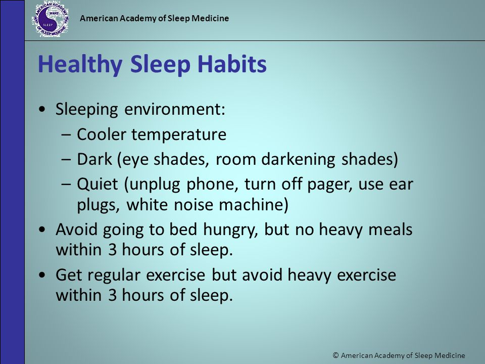 © American Academy of Sleep Medicine American Academy of Sleep Medicine Healthy Sleep Habits Sleeping environment: –Cooler temperature –Dark (eye shades, room darkening shades) –Quiet (unplug phone, turn off pager, use ear plugs, white noise machine) Avoid going to bed hungry, but no heavy meals within 3 hours of sleep.