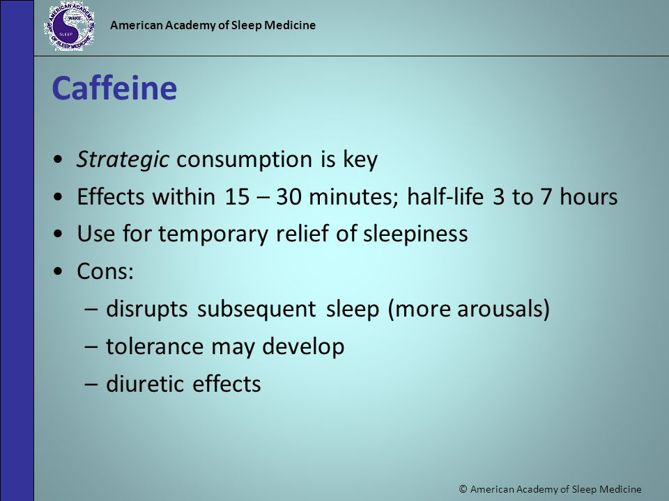 © American Academy of Sleep Medicine American Academy of Sleep Medicine Caffeine Strategic consumption is key Effects within 15 – 30 minutes; half-life 3 to 7 hours Use for temporary relief of sleepiness Cons: –disrupts subsequent sleep (more arousals) –tolerance may develop –diuretic effects