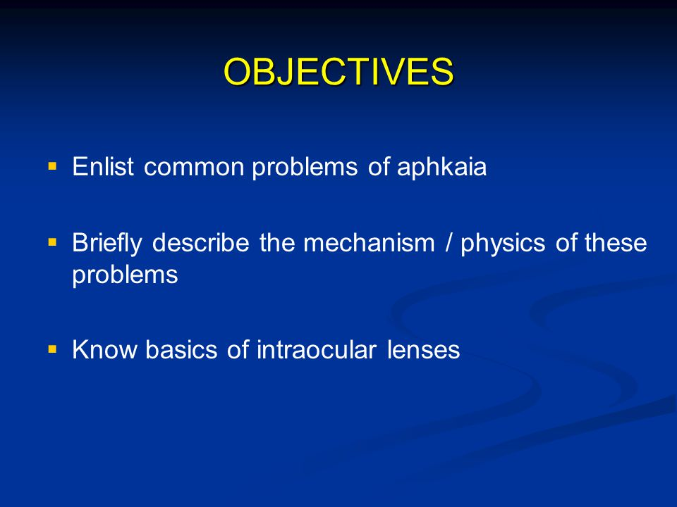OBJECTIVES   Enlist common problems of aphkaia   Briefly describe the mechanism / physics of these problems   Know basics of intraocular lenses