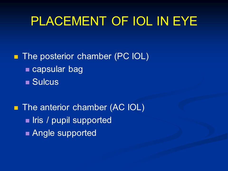PLACEMENT OF IOL IN EYE The posterior chamber (PC IOL) capsular bag Sulcus The anterior chamber (AC IOL) Iris / pupil supported Angle supported