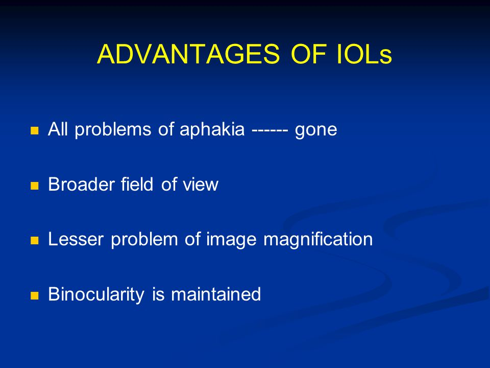 ADVANTAGES OF IOLs All problems of aphakia ------ gone Broader field of view Lesser problem of image magnification Binocularity is maintained